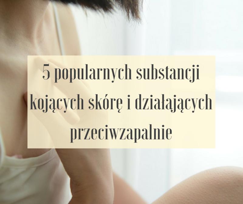 5 popularnych substancji kojących skórę i przeciwzapalnych