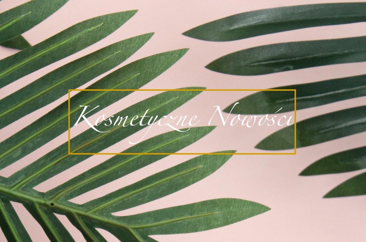 Kosmetyczne nowości Kwiecień Maj 2019