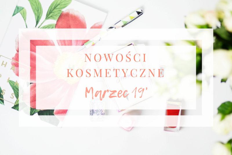 Nowości kosmetyczne marzec 2019 najlepsze premiery