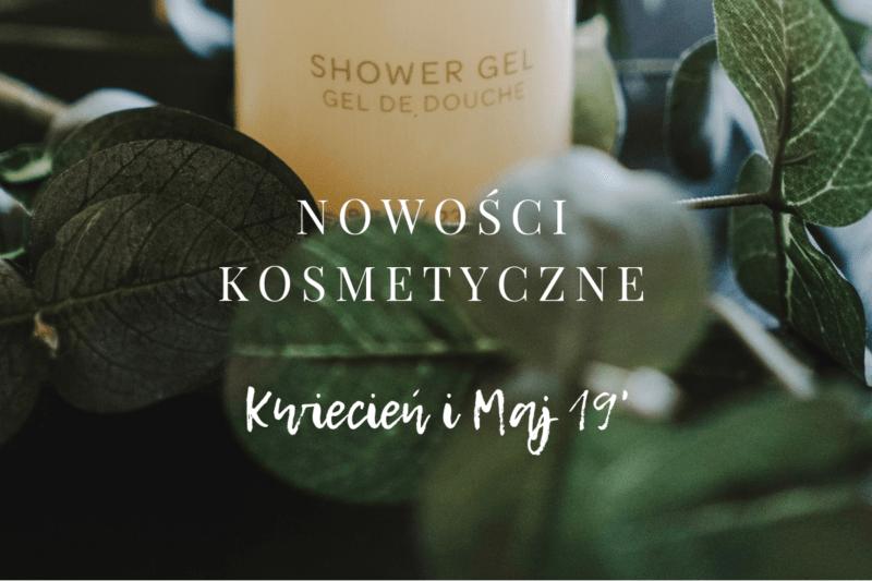 Nowości kosmetyczne kwiecień maj 2019