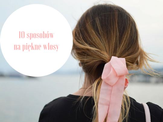 Co robić, by zawsze mieć piękne i zdrowe włosy? 10 sposobów.
